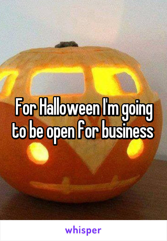 For Halloween I'm going to be open for business