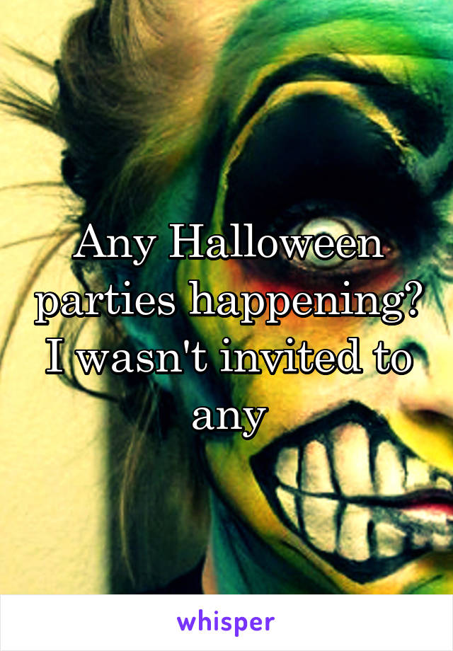 Any Halloween parties happening? I wasn't invited to any