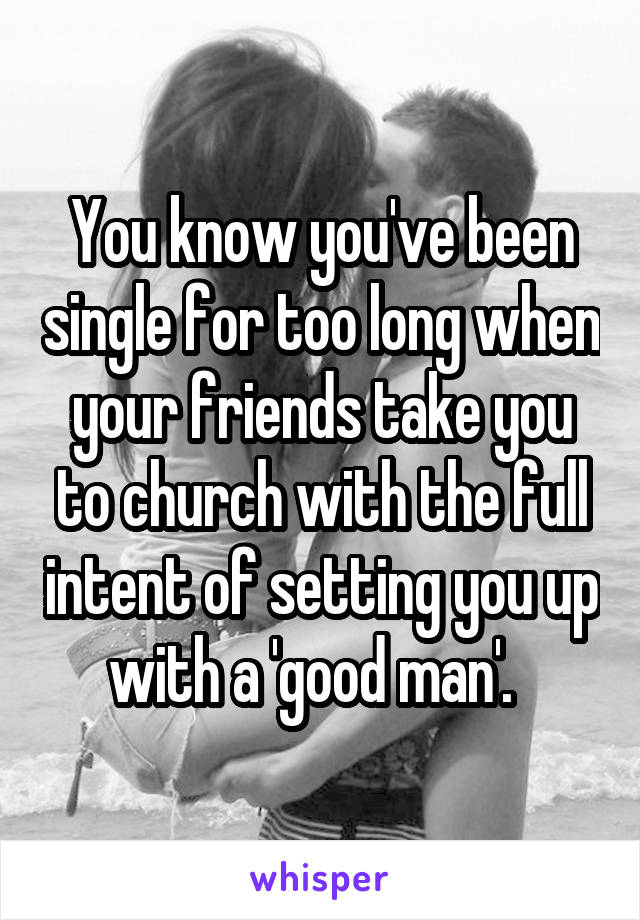 You know you've been single for too long when your friends take you to church with the full intent of setting you up with a 'good man'.