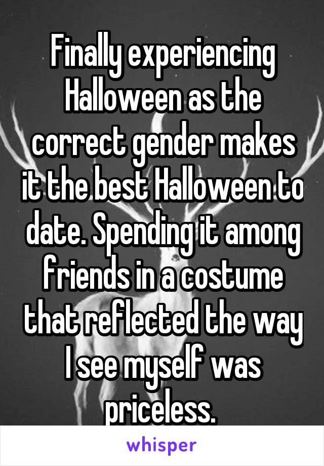 Finally experiencing Halloween as the correct gender makes it the best Halloween to date. Spending it among friends in a costume that reflected the way I see myself was priceless.