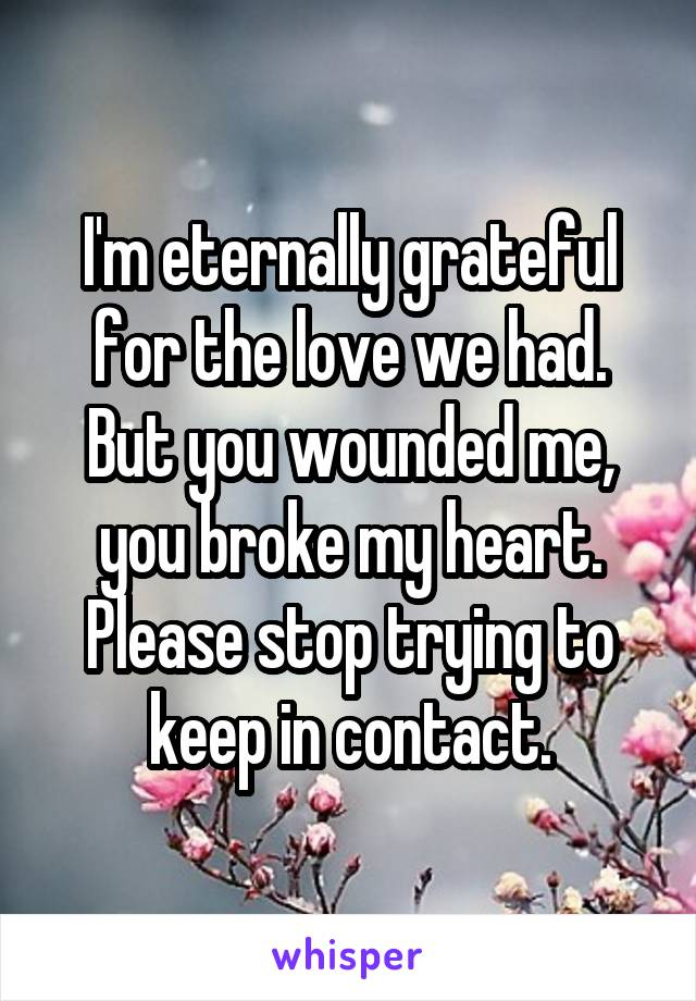 I'm eternally grateful for the love we had. But you wounded me, you broke my heart. Please stop trying to keep in contact.