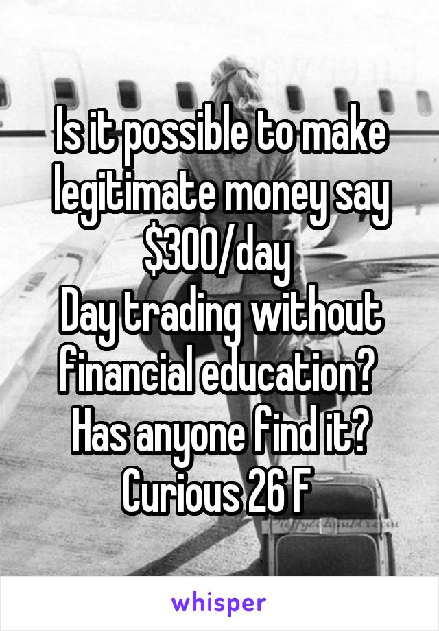 Is it possible to make legitimate money say $300/day  Day trading without financial education?  Has anyone find it? Curious 26 F