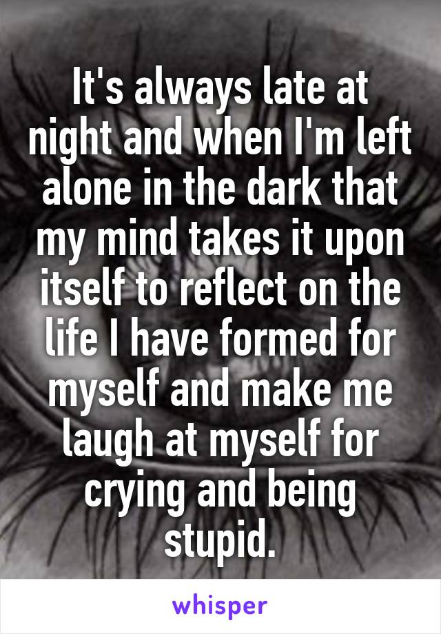 It's always late at night and when I'm left alone in the dark that my mind takes it upon itself to reflect on the life I have formed for myself and make me laugh at myself for crying and being stupid.