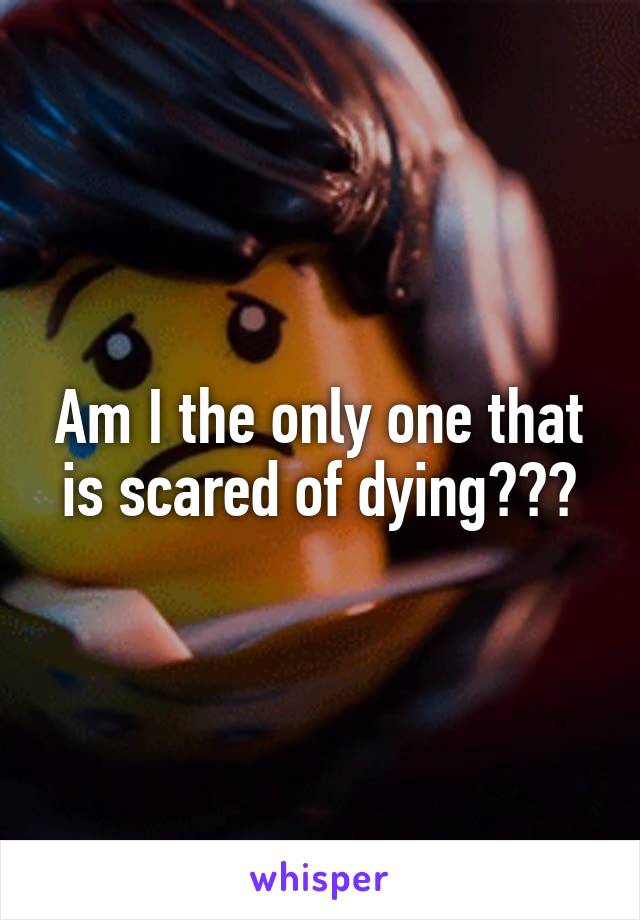 Am I the only one that is scared of dying???