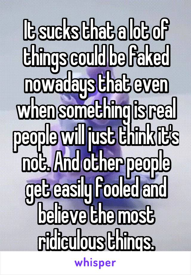 It sucks that a lot of things could be faked nowadays that even when something is real people will just think it's not. And other people get easily fooled and believe the most ridiculous things.