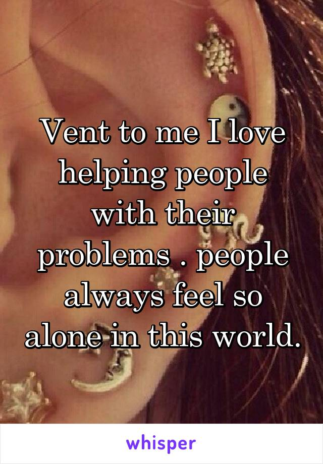 Vent to me I love helping people with their problems . people always feel so alone in this world.