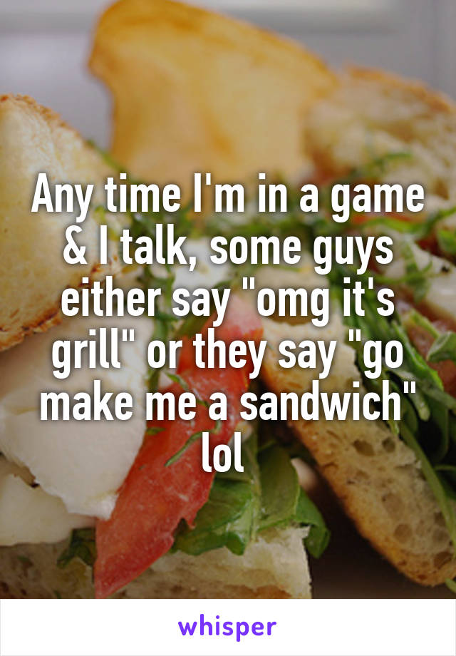 "Any time I'm in a game & I talk, some guys either say ""omg it's grill"" or they say ""go make me a sandwich"" lol"