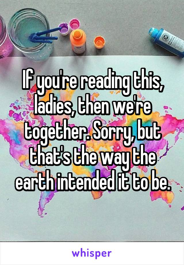 If you're reading this, ladies, then we're together. Sorry, but that's the way the earth intended it to be.