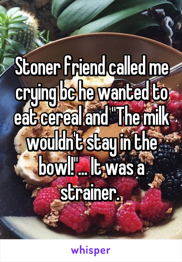 "Stoner friend called me crying bc he wanted to eat cereal and ""The milk wouldn't stay in the bowl!""... It was a strainer."