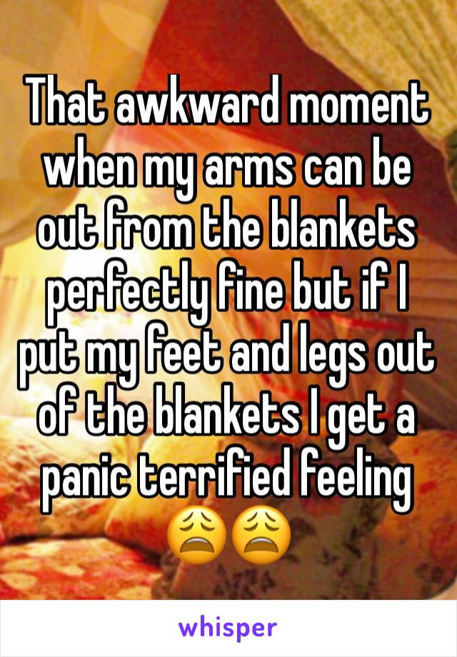 That awkward moment when my arms can be out from the blankets perfectly fine but if I put my feet and legs out of the blankets I get a panic terrified feeling 😩😩