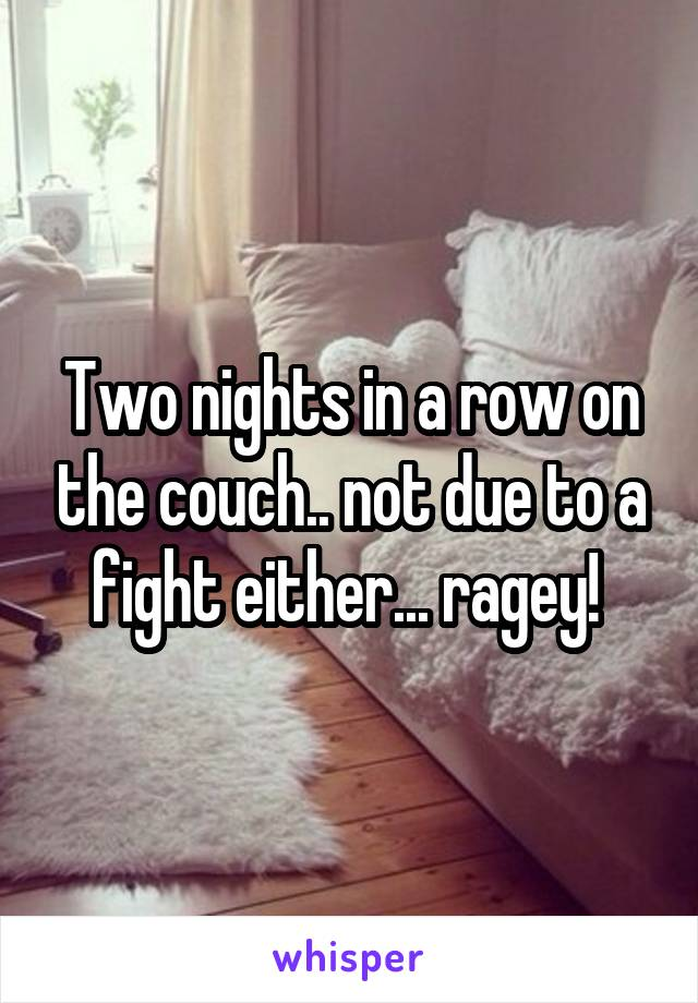 Two nights in a row on the couch.. not due to a fight either... ragey!