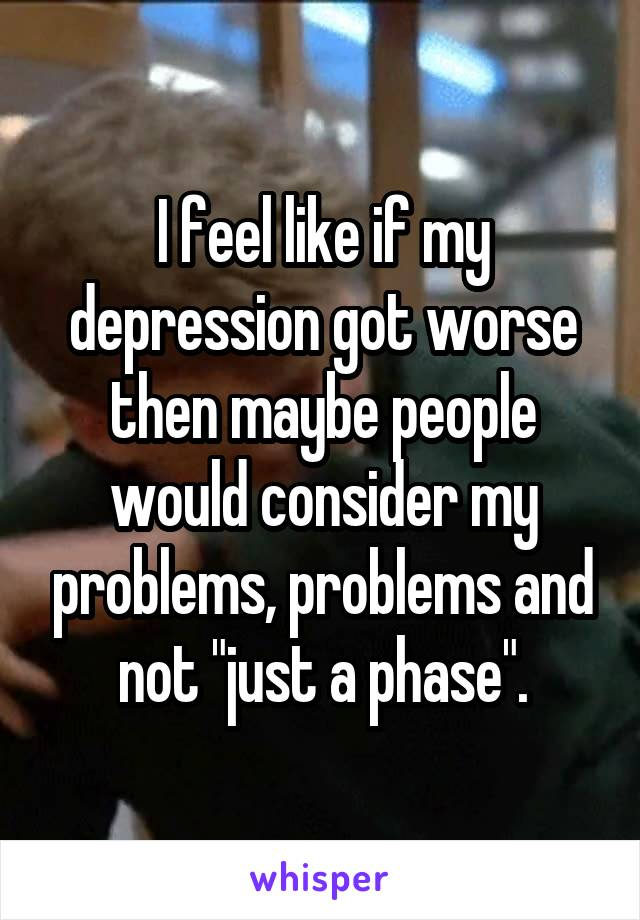 """I feel like if my depression got worse then maybe people would consider my problems, problems and not """"just a phase""""."""