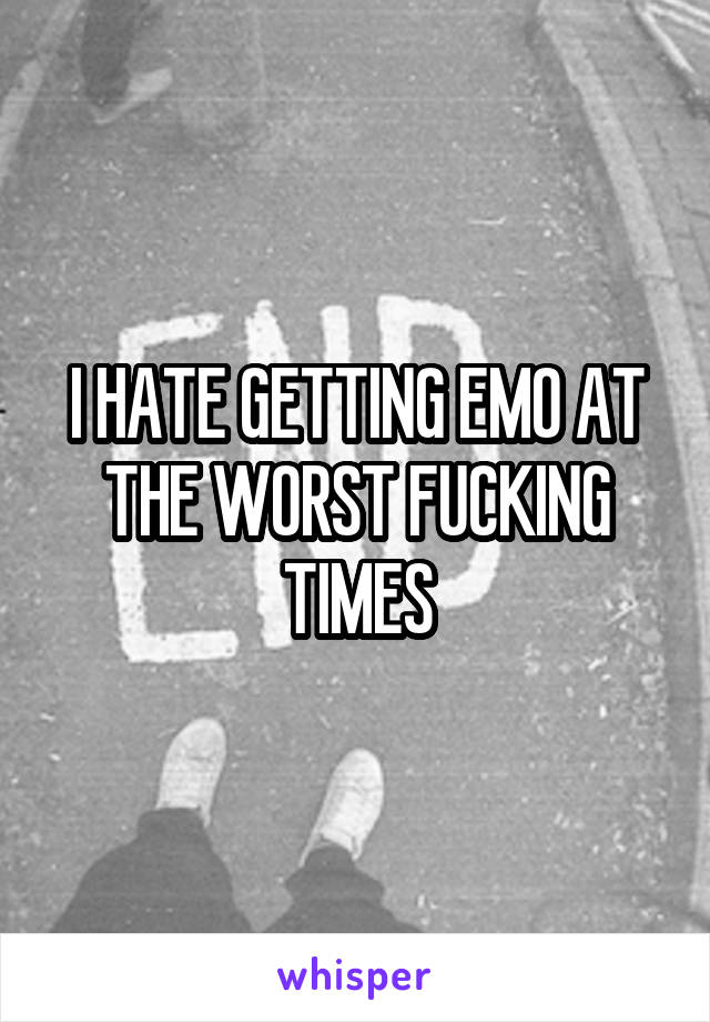 I HATE GETTING EMO AT THE WORST FUCKING TIMES