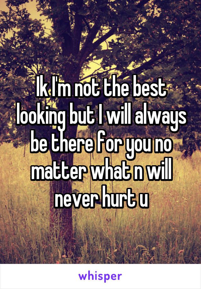 Ik I'm not the best looking but I will always be there for you no matter what n will never hurt u