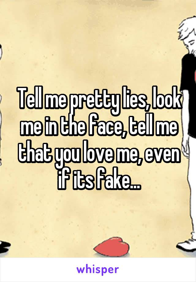 Tell me pretty lies, look me in the face, tell me that you love me, even if its fake...