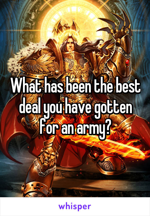What has been the best deal you have gotten for an army?