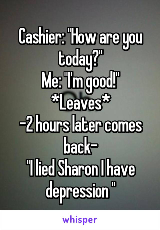 "Cashier: ""How are you today?"" Me: ""I'm good!"" *Leaves* -2 hours later comes back- ""I lied Sharon I have depression """