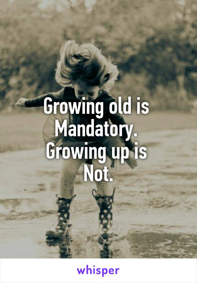 Growing old is  Mandatory.  Growing up is  Not.