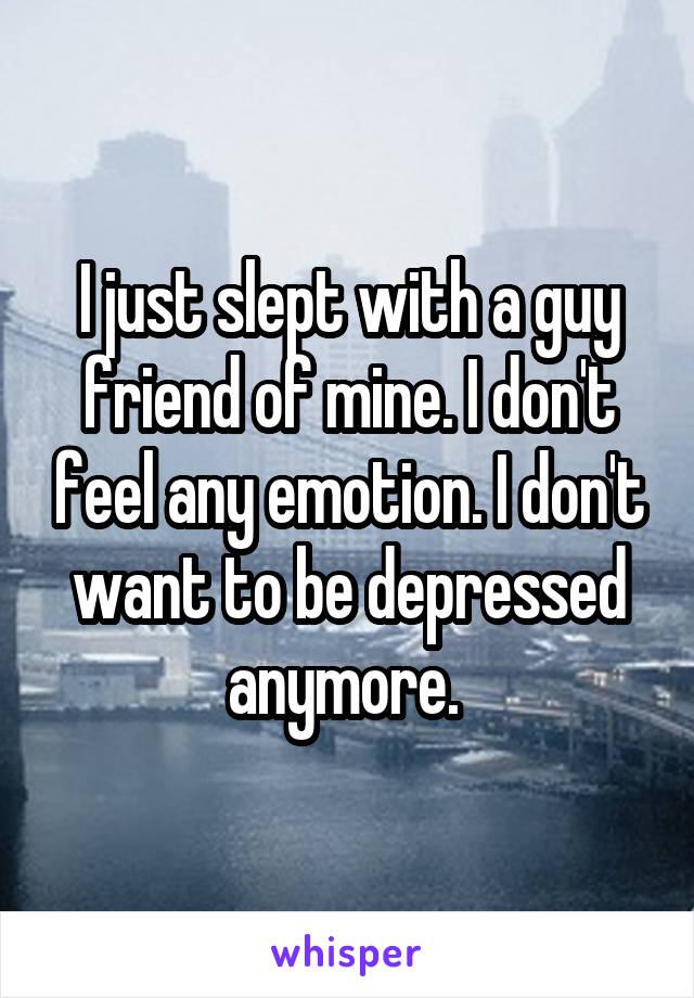 I just slept with a guy friend of mine. I don't feel any emotion. I don't want to be depressed anymore.