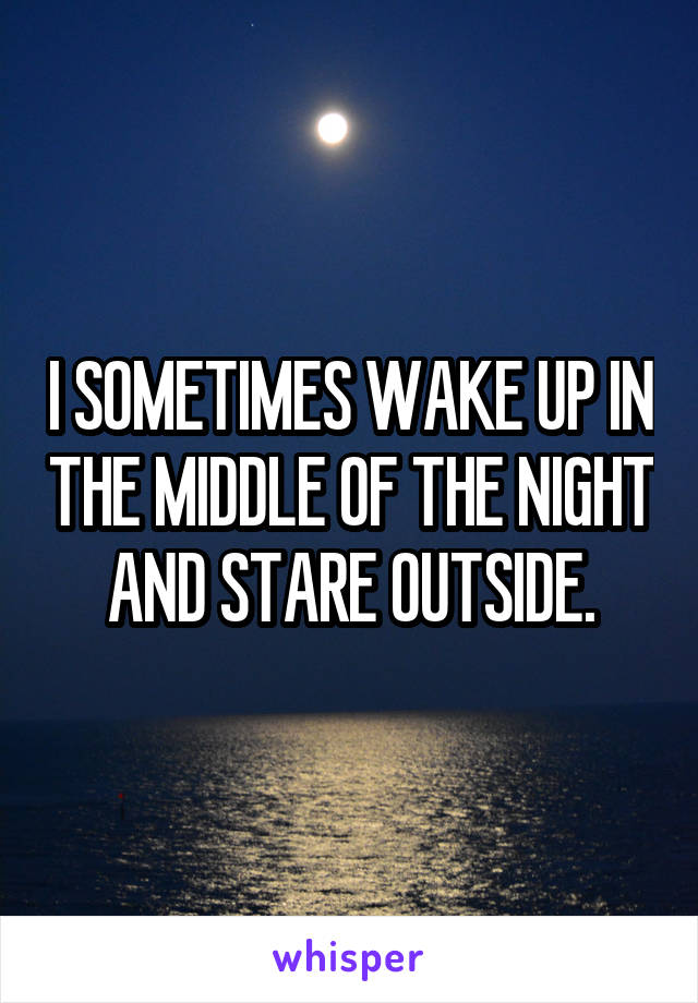 I SOMETIMES WAKE UP IN THE MIDDLE OF THE NIGHT AND STARE OUTSIDE.