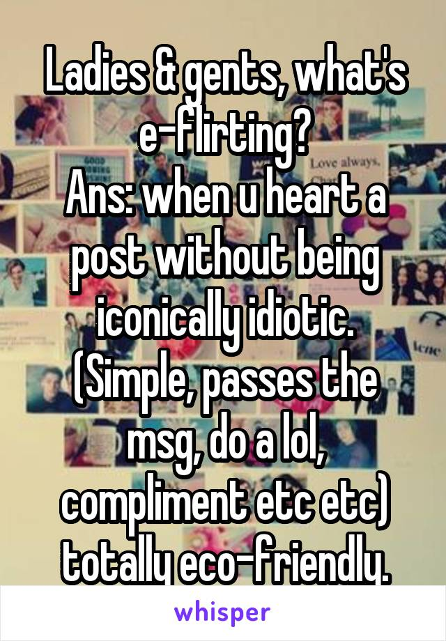 Ladies & gents, what's e-flirting? Ans: when u heart a post without being iconically idiotic. (Simple, passes the msg, do a lol, compliment etc etc) totally eco-friendly.