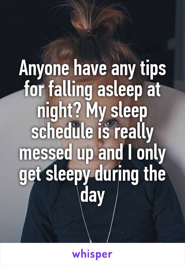 Anyone have any tips for falling asleep at night? My sleep schedule is really messed up and I only get sleepy during the day