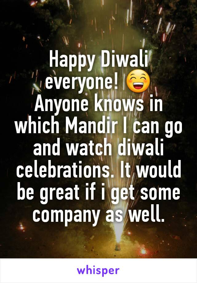Happy Diwali everyone! 😁 Anyone knows in which Mandir I can go and watch diwali celebrations. It would be great if i get some company as well.