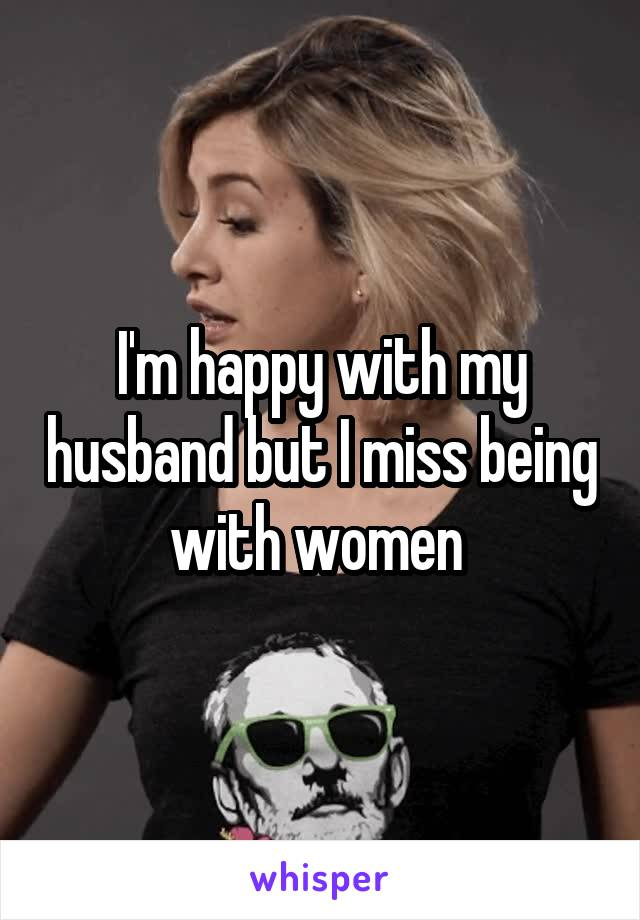 I'm happy with my husband but I miss being with women