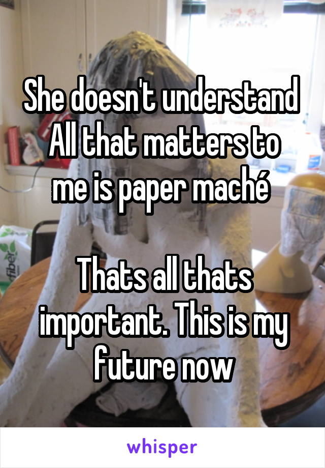 She doesn't understand  All that matters to me is paper maché   Thats all thats important. This is my future now