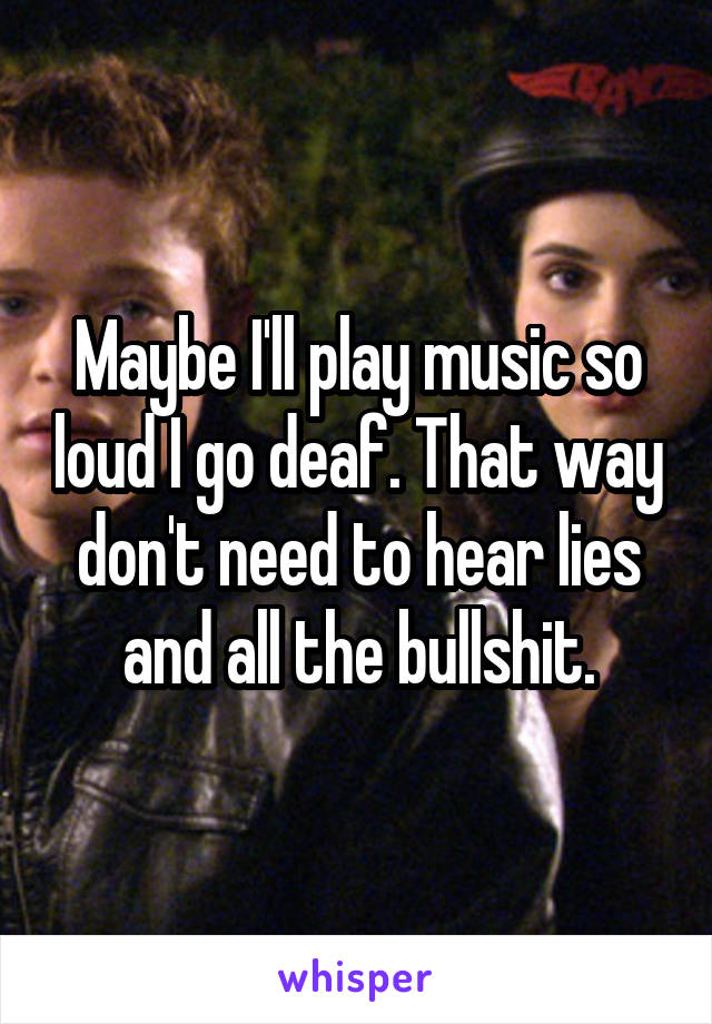 Maybe I'll play music so loud I go deaf. That way don't need to hear lies and all the bullshit.