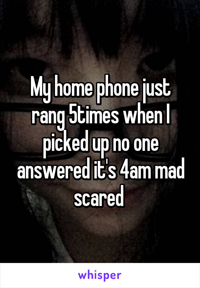 My home phone just rang 5times when I picked up no one answered it's 4am mad scared