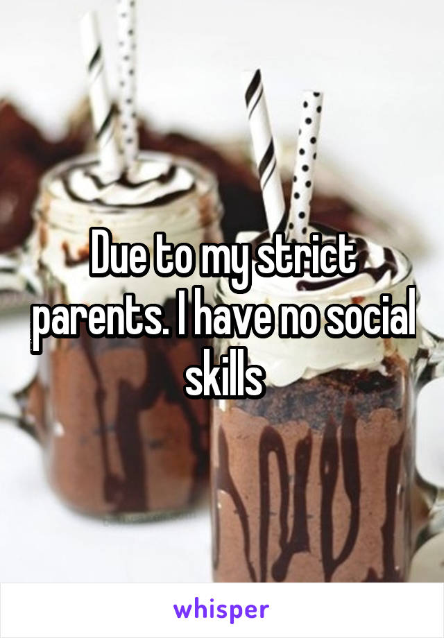 Due to my strict parents. I have no social skills