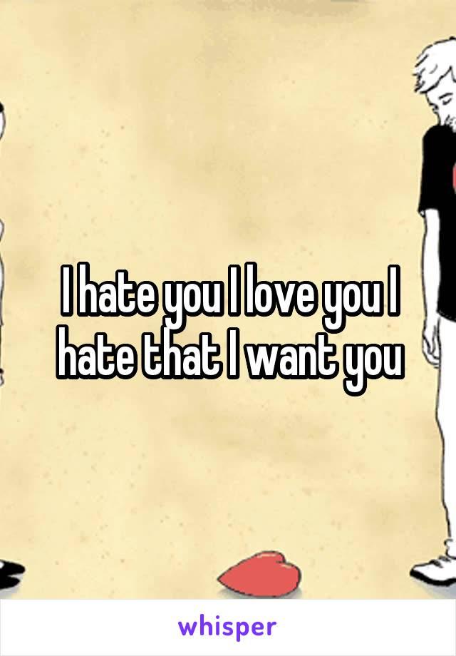 I hate you I love you I hate that I want you