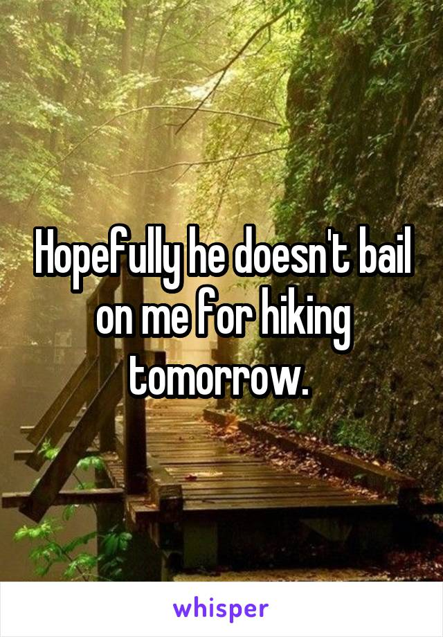 Hopefully he doesn't bail on me for hiking tomorrow.