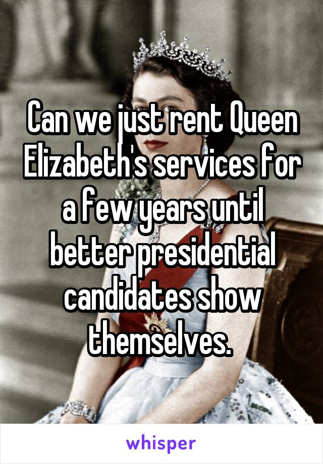 Can we just rent Queen Elizabeth's services for a few years until better presidential candidates show themselves.