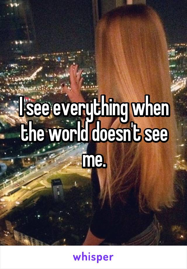 I see everything when the world doesn't see me.