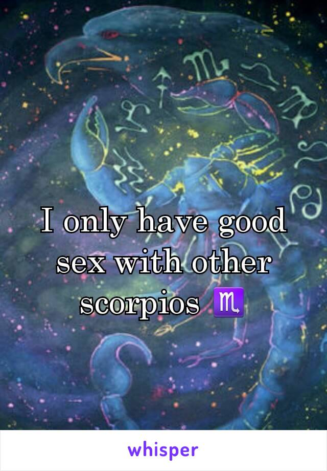 I only have good sex with other scorpios ♏