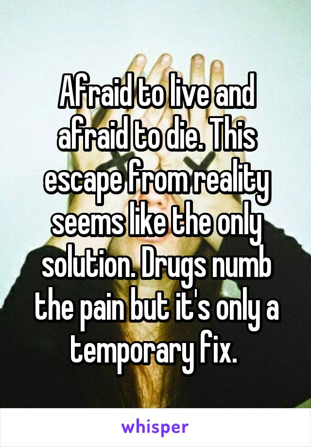 Afraid to live and afraid to die. This escape from reality seems like the only solution. Drugs numb the pain but it's only a temporary fix.