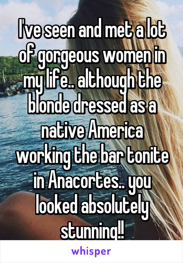 I've seen and met a lot of gorgeous women in my life.. although the blonde dressed as a native America working the bar tonite in Anacortes.. you looked absolutely stunning!!