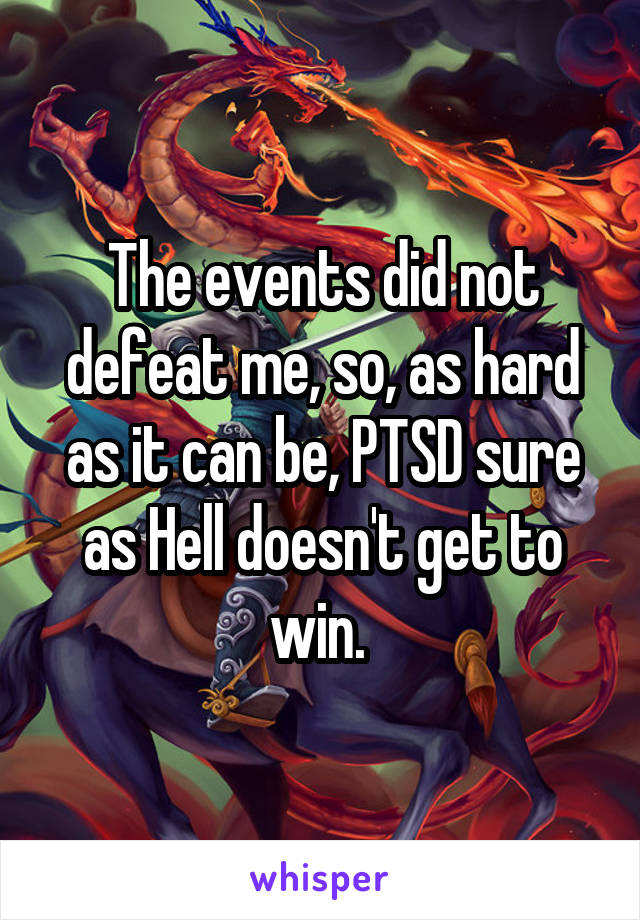 The events did not defeat me, so, as hard as it can be, PTSD sure as Hell doesn't get to win.