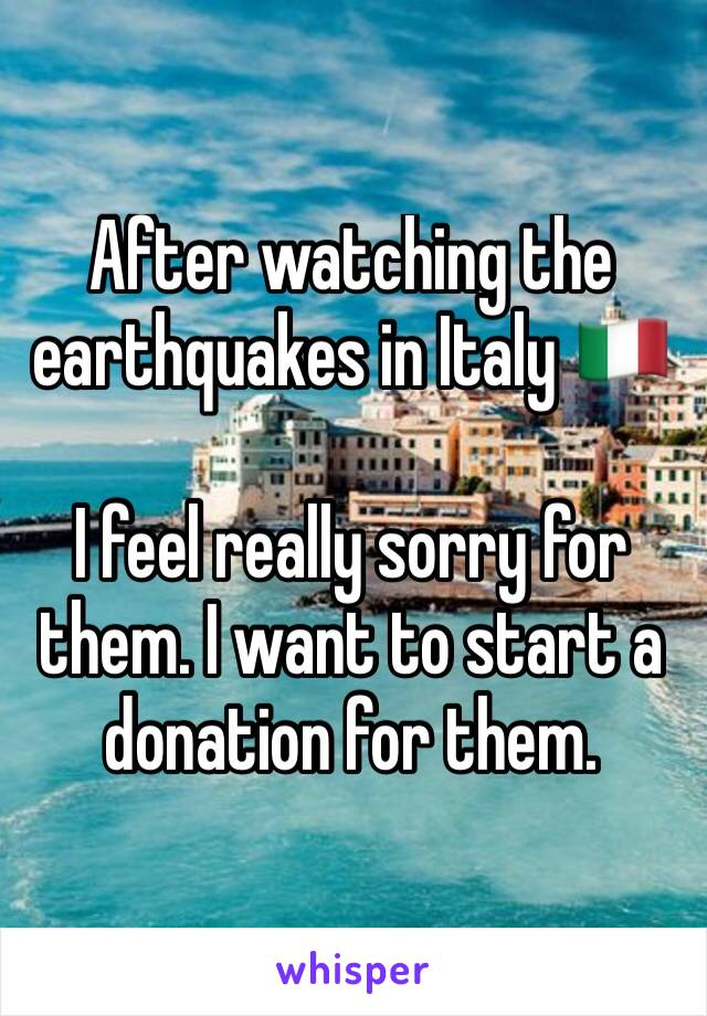 After watching the earthquakes in Italy 🇮🇹   I feel really sorry for them. I want to start a donation for them.