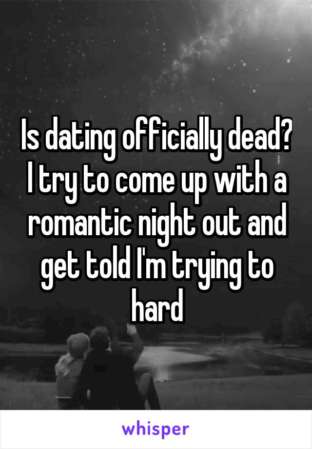 Is dating officially dead? I try to come up with a romantic night out and get told I'm trying to hard