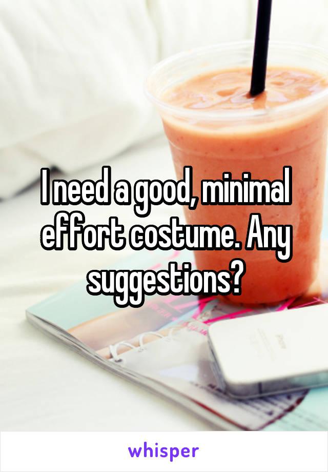 I need a good, minimal effort costume. Any suggestions?