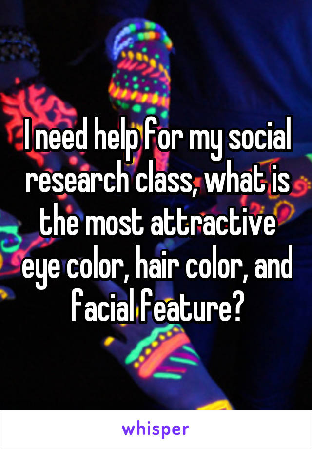 I need help for my social research class, what is the most attractive eye color, hair color, and facial feature?