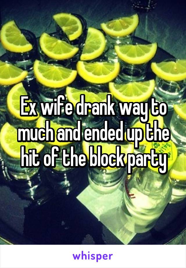 Ex wife drank way to much and ended up the hit of the block party