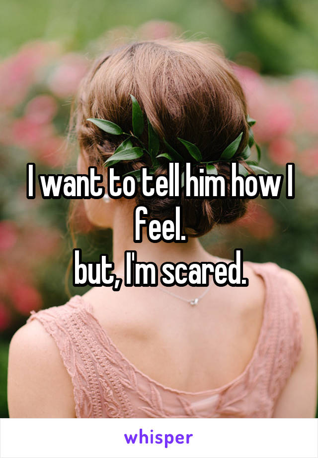 I want to tell him how I feel. but, I'm scared.
