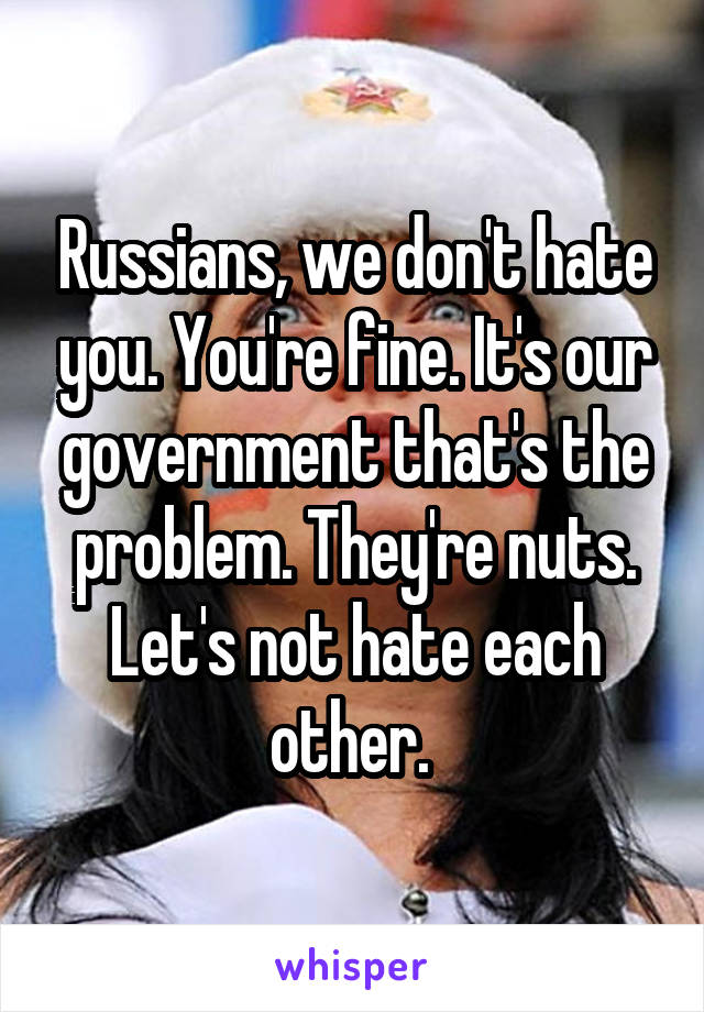 Russians, we don't hate you. You're fine. It's our government that's the problem. They're nuts. Let's not hate each other.