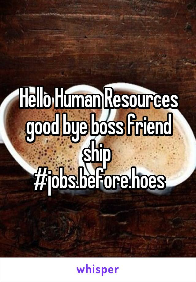 Hello Human Resources good bye boss friend ship  #jobs.before.hoes