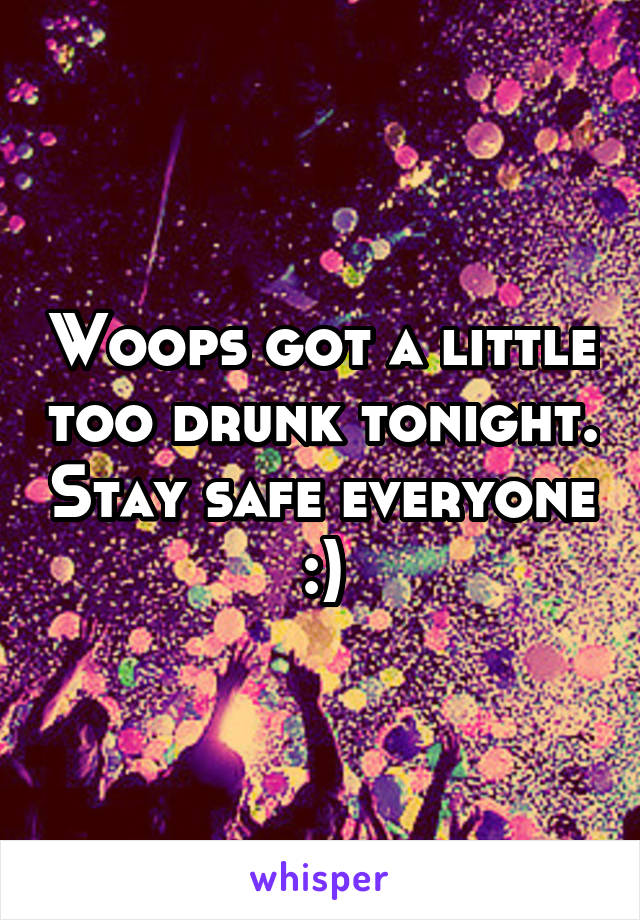 Woops got a little too drunk tonight. Stay safe everyone :)