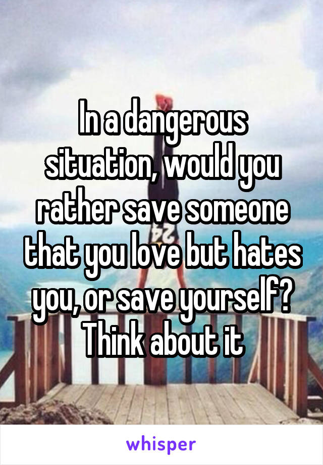 In a dangerous situation, would you rather save someone that you love but hates you, or save yourself? Think about it